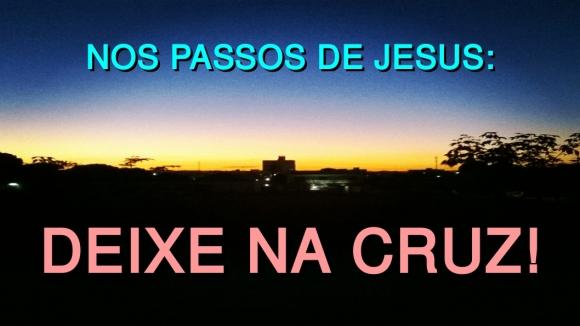 Nos passos de Jesus - Deixe na Cruz